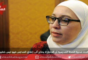 """مديرة الصحة المدرسية لـ""""المشهد"""" : إصابات كورونا لاتزال تحت السيطرة.. ونعمل على إحضار جهاز الكشف السريع"""