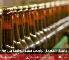 مدير عام شركة الشرق: إعادة تأهيل معمل البيرة وتجارب الإنتاج خلال النصف الأول من العام القادم